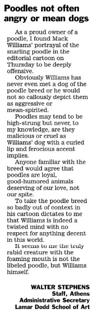 Poodles no often angry or mean dogs. As a proud owner of a poodle, I found Mack Williams' portrayal of the snarling poodle in the editorial cartoon on Thursday to be deeply offensive. Obviously Williams has never even met a dog of the poodle breed or he would not so callously depict them as aggressive or mean-spirited. Poodles may tend to be high-strung but never, to my knowledge, are they malicious or cruel as Williams' dog with a curled lip and a ferocious accent implies. Anyone familiar with the breed would agree that poodles are loyal, good-humored animals deserving of our love, not our spite. To take the poodle breed so badly out of context in his cartoon dictates to me that Williams is indeed a twisted mind with no respect for anything decent in this world. It seems to me the truly rabid creature with the foaming mouth is not the libeled poodle, but Williams himself. WALTER STEPHENS, Staff, Athens, Administrative Secretary Lamar Dodd School of Art