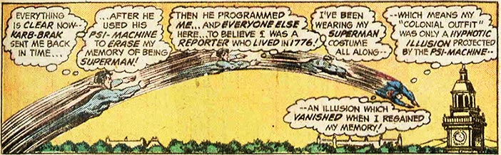 Everything is clear now--Karb-Brak sent me back in time...after he used his psi-machine to erase my memory of being Superman! Then he programmed me... and everyone else here... to believe I was a reporter who lived in 1776! I've been wearing my Superman costume all along--which means my colonial outfit was only a hypnotic illusion projected by the psi-machine--an illusion which vanished when I regained my memory!